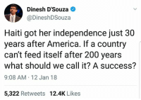 ...: Dinesh D'Souza  @DineshDSouza  Haiti got her independence just 30  years after America. If a country  can't feed itself after 200 years  what should we call it? A success?  9:08 AM 12 Jan 18  5,322 Retweets 12.4K Likes ...