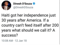 America, Bailey Jay, and Haiti: Dinesh D'Souza  DineshDSouza  Haiti got her independence just  30 years after America. If a  country can't feed itself after 200  years what should we call it? A  success?  10:08 AM-12 Jan 18 A history of horrible oppressive dictators.
