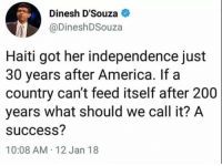 America, Bailey Jay, and Love: Dinesh D'Souza  DineshDSouza  Haiti got her independence just  30 years after America. If a  country can't feed itself after 200  years what should we call it? A  success?  10:08 AM 12 Jan 18 Hmmm...  The truth we've all known for years. Democrats hate  The Truth.   Not their truth. They love that. They hate the real truth.