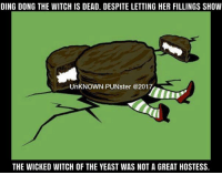 Ding dong the witch is dead. Despite letting her fillings show the Wicked Witch of the Yeast was not a great Hostess.  #UnKNOWN_PUNster: DING DONG THE WITCH IS DEAD. DESPITE LETTING HER FILLINGS SHOW  UnKNOWN PUNster @2017  THE WICKED WITCH OF THE YEAST WAS NOT A GREAT HOSTESS. Ding dong the witch is dead. Despite letting her fillings show the Wicked Witch of the Yeast was not a great Hostess.  #UnKNOWN_PUNster