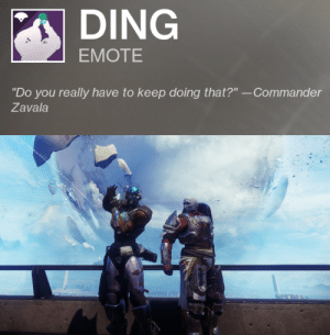 "spartanlocke: spartanlocke:  spartanlocke: :)  No one is safe : DING  EMOTE  ""Do you really have to keep doing that?"" --Commander  Zavala spartanlocke: spartanlocke:  spartanlocke: :)  No one is safe"
