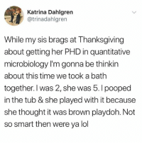Funny, Lol, and Meme: ding Katrina Dahlgren  @trinadahlgren  While my sis brags at Thanksgiving  about getting her PHD in quantitative  microbiology I'm gonna be thinkin  about this time we took a bath  together. I was 2, she was 5.I pooped  in the tub & she played with it because  she thought it was brown playdoh. Not  so smart then were ya lol This is too great haha @_kevinboner