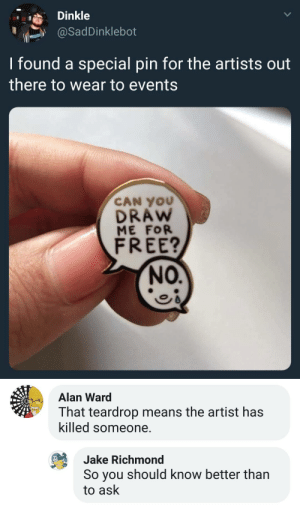 Free, Artist, and Ask: Dinkle  @SadDinklebot  I found a special pin for the artists out  there to wear to events  CAN YOU  DRAw  ME FOR  FREE?  NO.   Alan Ward  That teardrop means the artist has  killed someone  Jake Richmond  So you should know better than  to ask