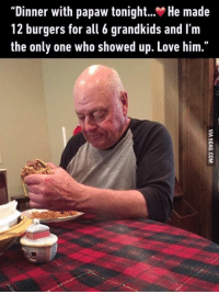 "This made me sad. Always make time for your grandparents. http://9gag.com/gag/aL2AxGz?ref=fbp: Dinner with papaw tonight  He made  12 burgers for all 6 grandkids and l'm  the only one who showed up. Love him."" This made me sad. Always make time for your grandparents. http://9gag.com/gag/aL2AxGz?ref=fbp"