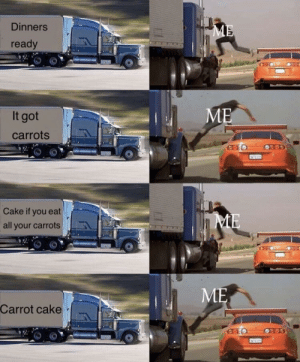 it got carrots by dylan4672 MORE MEMES: Dinners  ready  It got  carrots  Cake if you eat  all your carrots  ME  Carrot cake it got carrots by dylan4672 MORE MEMES