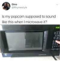 Funny, Popcorn, and Microwave: Dino  @Rhymestyle  Is my popcorn supposed to sound  like this when I microwave it?  ESE  4 5 Sound on obvs