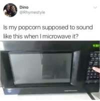 Lmfao sounds good to me: Dino  @Rhymestyle  ls my popcorn supposed to sound  like this when I microwave it? Lmfao sounds good to me