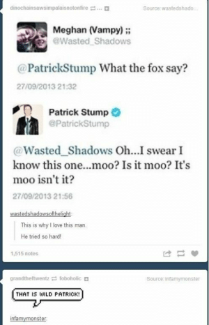 Love, Wild, and Patrick Stump: dinochainsawsimpalaisnotonfire  Ο  Source: wastedshado  Meghan (Vampy);  @Wasted Shadows  @PatrickStump What the fox say?  27/09/2013 21:32  Patrick Stump  @PatrickStump  @Wasted_Shadows Oh...I swear I  know this one...moo? Is it moo? It's  moo isn't it?  27/09/2013 21:56  This is why I love this man.  He tried so hard!  1,515 notes  Source: infamymonster  THAT IS WILD FATRICK! He tried so hard and got so far, but in the end it didn't even matter