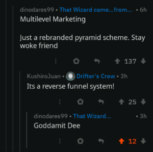 Wizard, Marketing, and Friend: dinodares99 That Wizard came...from...  6h  Multilevel Marketing  Just a rebranded pyramid scheme. Stay  woke friend  t 137  Drifter's Crew 3h  Its a reverse funnel system!  KushiroJuan  25  dinodares 99  That Wizard...  3h  Goddamit Dee  t 12 Goddammit, Dee!