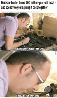 Mistakes were made.: Dinosaur hunter broke 200 million-year-old fossil-  and spent two years gluing it back together  BE AN ARCHEOLOGIST THEY SAID  IT WILL BE FUN THEY SAID Mistakes were made.