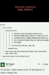 Dinosaur Supervisor: DİNOSAuR suPERVISOR  PHIL TIPPETT  ake-tea  ever-so-plucky  Phil, this wasn't fucking amateur hour.  PEOPLE DIED BECAUSE OF YOUR LACK OF  SUPERVISION. THERE WERE RAPTORS ALL  UP IN THE KITCHEN PHIL. IN THE GOD DAMN  KITCHEN.  YOU HAD ONE JOB PHIL. ONE JOB.  DAMMIT PHIL  THIS IS WHY WE CAN'T HAVE NICE THINGS, PHIL. DINOSAURS.  PHIL. THATS WHY  PHIL HOW COULD YOU DO THIS TO US?  ource: thesimonpeter  Phil Tippett  PhilTippett  Follow  to be fair, there were a lot of dinosaurs. it  was a large job.