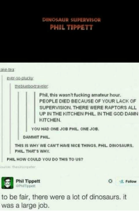Dinosaur Supervisor: DINOSAUR SUPERVISOR  PHIL TIPPETT  ake-tea  ever-so-plucky  theblueboxtraveler  Phil, this wasn't fucking amateur hour.  PEOPLE DIED BECAUSE OF YOUR LACK OF  SUPERVISION. THERE WERE RAPTORS ALL  UP IN THE KITCHEN PHIL IN THE GOD DAMN  KITCHEN  YOU HAD ONE JOB PHIL ONE JOB.  DAMMIT PHIL  THIS IS WHY WE CAN'T HAVE NICE THINGS. PHIL. DINOSAURS.  PHIL THAT s WHY.  PHIL HOW COULD YOU DO THIS TO US?  ource thesimonpeter  Phil Tippett  Follow  to be fair, there were a lot of dinosaurs. it  was a large job.