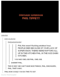 Dinosaur Supervisor: DINOSAUR SUPERVISOR  PHIL TIPPETT  cake-tea  ever-so-plucky  theblueboxtraveler  Phil, this wasn't fucking amateur hour.  PEOPLE DIED BECAUSE OF YOUR LACK OF  SUPERVISION. THERE WERE RAPTORS ALL  UP IN THE KITCHEN PHIL. IN THE GOD DAMN  KITCHEN.  YOU HAD ONE JOB PHIL. ONE JOB  DAMMIT PHIL  THIS IS WHY WE CAN'T HAVE NICE THINGS, PHIL. DINOSAURS  PHIL. THATS WHY  INOSAURS.  PHIL HOW COULD YOU DO THIS TO US?  Source: thesimonpeter