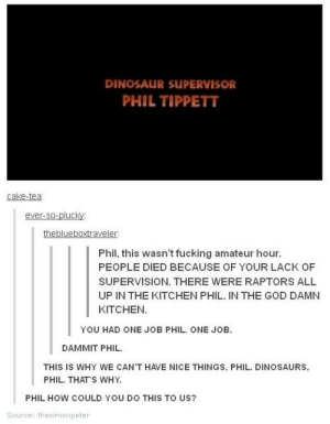 dinosaur SUPERVISOR: DINOSAUR SUPERVISOR  PHIL TIPPETT  cake-tea  ever-so-plucky  theblueboxtraveler  Phil, this wasn't fucking amateur hour.  PEOPLE DIED BECAUSE OF YOUR LACK OF  SUPERVISION. THERE WERE RAPTORS ALL  UP IN THE KITCHEN PHIL. IN THE GOD DAMN  KITCHEN.  YOU HAD ONE JOB PHIL. ONE JOB.  DAMMIT PHIL  THIS IS WHY WE CAN'T HAVE NICE THINGS, PHIL. DINOSAURS  PHIL. THATS WHY  PHIL HOW COULD YOU DO THIS TO US?  Source: thesimonpeter dinosaur SUPERVISOR