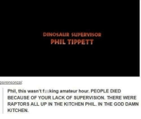 Dinosaur Supervisor: DINOSAUR SUPERVISOR  PHIL TIPPETT  osirensonza  Phil, this wasn't f..king amateur hour. PEOPLE DIED  BECAUSE OF YOUR LACK OF SUPERVISION. THERE WERE  RAPTORS ALL UP IN THE KITCHEN PHIL. IN THE GOD DAMN  KITCHEN