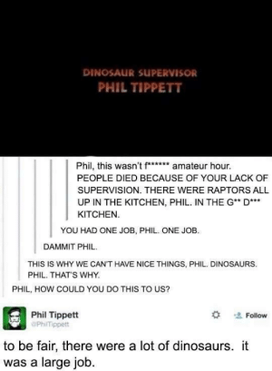 Dang it, Phil!: DINOSAUR SUPERVISOR  PHIL TIPPETT  Phil, this wasn't f** amateur hour.  PEOPLE DIED BECAUSE OF YOUR LACK OF  SUPERVISION. THERE WERE RAPTORS ALL  UP IN THE KITCHEN, PHIL. IN THE G* D  KITCHEN  YOU HAD ONE JOB, PHIL. ONE JOB.  DAMMIT PHIL  THIS IS WHY WE CAN'T HAVE NICE THINGS, PHIL. DINOSAURS  PHIL. THAT'S WHY.  PHIL, HOW COULD YOU DO THIS TO US?  Phil Tippett  PhilTippett  Follow  to be fair, there were a lot of dinosaurs. it  was a large job Dang it, Phil!