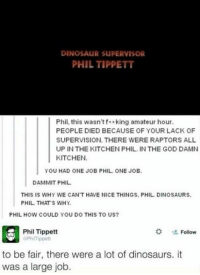 Dinosaur, Memes, and Dinosaurs: DINOSAUR SUPERVISOR  PHIL TIPPETT  Phil, this wasn't f* king amateur hour.  PEOPLE DIED BECAUSE OF YOUR LACK OF  SUPERVISION. THERE WERE RAPTORS ALL  UP IN THE KITCHEN PHIL. IN THE GOD DAMN  KITCHEN.  YOU HAD ONE JOB PHIL ONE JOB.  DAMMIT PHIL.  THIS IS WHY WE CAN'T HAVE NICE THINGS, PHIL DINOSAURS.  PHIL THAT S WHY.  PHIL HOW COULD YOU DO THIS TO US?  Phil Tippett  Follow  GPhi Tippett  to be fair, there were a lot of dinosaurs. it  was a large job