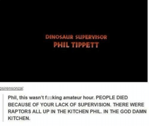 I laughed out loud. :-): DINOSAUR SUPERVISOR  PHIL TIPPETT  Phil, this wasn't f..king amateur hour. PEOPLE DIED  BECAUSE OF YOUR LACK OF SUPERVISION. THERE WERE  RAPTORS ALL UP IN THE KITCHEN PHIL. IN THE GOD DAMN  KITCHEN. I laughed out loud. :-)