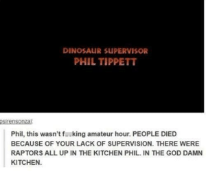 Dinosaur Supervisor: DINOSAUR SUPERVISOR  PHIL TIPPETT  Phil, this wasn't f..king amateur hour. PEOPLE DIED  BECAUSE OF YOUR LACK OF SUPERVISION. THERE WERE  RAPTORS ALL UP IN THE KITCHEN PHIL. IN THE GOD DAMN  KITCHEN