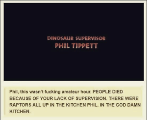 Dinosaur Supervisor: DINOSAUR SUPERVISOR  PHIL TIPPETT  Phil, this wasn't fucking amateur hour. PEOPLE DIED  BECAUSE OF YOUR LACK OF SUPERVISION. THERE WERE  RAPTORS ALL UP IN THE KITCHEN PHIL. IN THE GOD DAMN  KITCHEN.