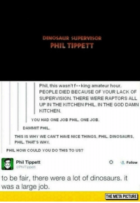 Amateurly: DINOSAUR SUPERVISOR  PHIL TIPPETT  Phil, this wasn'tf king amateur hour.  PEOPLE DIED BECAUSE OF YOUR LACK OF  SUPERVISION. THERE WERE RAPTORS ALL  UP IN THE KITCHEN PHIL. IN THE GOD DAMN  KITCHEN  YOU HAD ONE JOB PHIL. ONE JOB  DAMMIT PHIL  THIS IS WHY WE CAN'T HAVE NICE THINGS. PHIL.DINOSAURS  PHIL THATS WHY.  PHIL HOW COULD YOU DO THIS TO US?  Phil Tippett  PhilTfippett  *  -2. Follow  to be fair, there were a lot of dinosaurs. it  was a large job.  THE META PICTURE