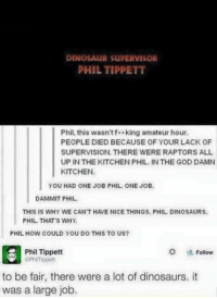 Dinosaur Supervisor: DINOSAUR SUPERVISOR  PHIL TIPPETT  Phil, this wasn'tf king amateur hour.  PEOPLE DIED BECAUSE OF YOUR LACK OF  SUPERVISION. THERE WERE RAPTORS ALL  UP IN THE KITCHEN PHIL. IN THE GOD DAMN  KITCHEN  YOU HAD ONE JOB PHIL ONE JOB  DAMMIT PHIL  THIS IS WHY WE CAN'T HAVE NICE THINGS, PHIL. DINOSAURS  PHIL. THAT'S WHY.  PHIL HOW COULD YOU DO THIS TO US?  # 塩Follow  Phil Tippett  ePhilmippett  to be fair, there were a lot of dinosaurs. it  was a large job