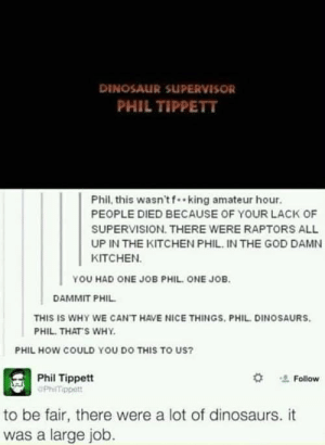 Phil! People died!   « Jabberjay the Shadowhunting Demigod from Asgard: DINOSAUR SUPERVISOR  PHIL TIPPETT  Phil, this wasn'tf .king amateur hour  PEOPLE DIED BECAUSE OF YOUR LACK OF  SUPERVISION. THERE WERE RAPTORS ALL  UP IN THE KITCHEN PHIL, IN THE GOD DAMN  KITCHEN  YOU HAD ONE JOB PHIL ONE JOB  DAMMIT PHIL  THIS IS WHY WE CAN'T HAVE NICE THINGS. PHIL DINOSAURS.  PHIL. THAT'S WHY  PHIL HOW COULD YOU DO THIS TO US?  Phil Tippett  OPhilTippett  *  Follow  to be fair, there were a lot of dinosaurs. it  was a large job Phil! People died!   « Jabberjay the Shadowhunting Demigod from Asgard