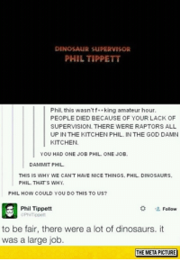 Dinosaur Supervisor: DINOSAUR SUPERVISOR  PHIL TIPPETT  Phil, this wasn'tf*king amateur hour.  PEOPLE DIED BECAUSE OF YOUR LACK OF  SUPERVISION. THERE WERE RAPTORS ALL  UP IN THE KITCHEN PHIL. IN THE GOD DAMN  KITCHEN.  YOU HAD ONE JOB PHIL. ONE JOB  DAMMIT PHIL  THIS IS WHY WE CAN'T HAVE NICE THINGS. PHIL. DINOSAURS  PHIL. THATS WHY  PHIL HOW COULD YOU DO THIS TO US  Phil Tippett  PhilTippett  塩Follow  to be fair, there were a lot of dinosaurs. it  was a large job  THE META PICTURE