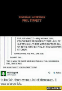 Dinosaur Supervisor: DINOSAUR SUPERVISOR  PHIL TIPPETT  Phil, this wasn'tf**king amateur hour  PEOPLE DIED BECAUSE OF YOUR LACK OF  SUPERVISION. THERE WERE RAPTORS ALL  UP IN THE KITCHEN PHIL. IN THE GOD DAMN  KITCHEN.  YOU HAD ONE JOB PHIL ONE JOB  DAMMIT PHIL  THIS IS WHY WE CAN'T HAVE NICE THINGS. PHIL. DINOSAURS  PHIL THATS WHY  PHIL HOW COULD YOU DO THIS TO US?  Phil Tippett  PhiTippett  な 塩Follow  to be fair, there were a lot of dinosaurs. it  was a large job.  THE META PICTURE