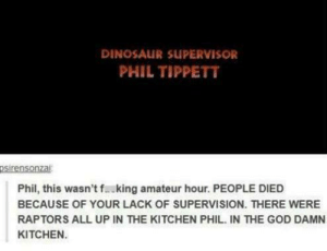 I found this add r/memes thought it was better of here: DINOSAUR SUPERVISOR  PHIL TIPPETT  psirensonzai  Phil, this wasn't f. king amateur hour. PEOPLE DIED  BECAUSE OF YOUR LACK OF SUPERVISION. THERE WERE  RAPTORS ALL UP IN THE KITCHEN PHIL. IN THE GOD DAMN  KITCHEN I found this add r/memes thought it was better of here