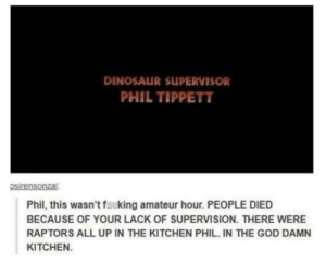 During the credits of 'Jurassic Park'…: DINOSAUR SUPERVISOR  PHIL TIPPETT  psirensonzai  Phil, this wasn't fking amateur hour. PEOPLE DIED  BECAUSE OF YOUR LACK OF SUPERVISION. THERE WERE  RAPTORS ALL UP IN THE KITCHEN PHIL. IN THE GOD DAMN  KITCHEN. During the credits of 'Jurassic Park'…