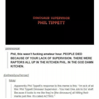 """Dinosaur Supervisor: DINOSAUR SUPERVISOR  PHIL TIPPETT  psirensonzai  Phil, this wasn't fucking amateur hour. PEOPLE DIED  BECAUSE OF YOUR LACK OF SUPERVISION. THERE WERE  RAPTORS ALL UP IN THE KITCHEN PHIL. IN THE GOD DAMN  KITCHEN.  ou  ac  fobay  Apparently Phil Tippett's response to this meme is this """"I'm sick of all  this Phil Tippett Dinosaur Supervisor You Had One Job to Do stuff.  Because it looks to me like theyre [the dinosaurs all hiting their  marks just fine. It's called ACTING"""