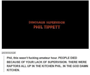 "Apparently, Dinosaur, and Fucking: DINOSAUR SUPERVISOR  PHIL TIPPETT  psirensonzai  Phil, this wasn't fucking amateur hour. PEOPLE DIED  BECAUSE OF YOUR LACK OF SUPERVISION. THERE WERE  RAPTORS ALL UP IN THE KITCHEN PHIL. IN THE GOD DAMN  KITCHEN. dontneedyourheroact: fobay:  Apparently Phil Tippett's response to this meme is this: ""I'm sick of all this 'Phil Tippett Dinosaur Supervisor - You Had One Job to Do' stuff. Because it looks to me like they're [the dinosaurs] all hitting their marks just fine. It's called ACTING.""  I THOUGHT THIS WAS BULLSHIT BUT APPARENTLY IT IS REAL I'M FUCKING SCREAMING https://twitter.com/PhilTippett/status/377924785235193856"