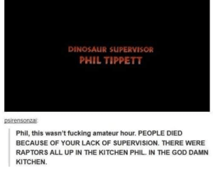 Dinosaur Supervisor: DINOSAUR SUPERVISOR  PHIL TIPPETT  psirensonzai  Phil, this wasn't fucking amateur hour. PEOPLE DIED  BECAUSE OF YOUR LACK OF SUPERVISION. THERE WERE  RAPTORS ALL UP IN THE KITCHEN PHIL. IN THE GOD DAMN  KITCHEN.