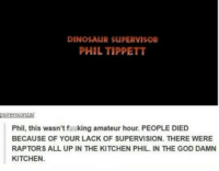Dinosaur Supervisor: DINOSAUR SUPERVISOR  PHIL TIPPETT  sirensonzai  Phil, this wasn'tf.king amateur hour. PEOPLE DIED  BECAUSE OF YOUR LACK OF SUPERVISION. THERE WERE  RAPTORS ALL UP IN THE KITCHEN PHIL. IN THE GOD DAMN  KITCHEN
