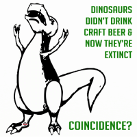 Beer, Meme, and Dinosaurs: DINOSAURS  DIDN'T DRINK  CRAFT BEER  NOW THEY'RE  EXTINCT  COINCIDENCE? Craft Beer Meme - Craft Beer Humor - The Brew Project