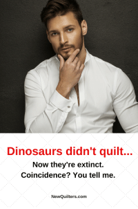 You'll laugh out loud at our collection of funny quilting memes (and occasional nuggets of wisdom). From NewQuilters.com. #funnymemesquilting, #quiltingfunnyhilarious, #quiltingfunnytruths, #quiltingfunnyfun: Dinosaurs didn't quilt...  Now they're extinct.  Coincidence? You tell me.  NewQuilters.com You'll laugh out loud at our collection of funny quilting memes (and occasional nuggets of wisdom). From NewQuilters.com. #funnymemesquilting, #quiltingfunnyhilarious, #quiltingfunnytruths, #quiltingfunnyfun