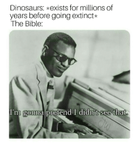 Bible, Dinosaurs, and Word: Dinosaurs: exists for millions of  years before going extinct*  The Bible:  I'm gonna pretend I didn't see that Humans: Nice place N-word