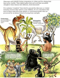 """Shit Creationists Say: Dinosaurs were playful, loving companions to Adam and Eve during their  time in the Garden. They helped gatha inut and used their incredible  strength to tums lemons into delicious, fresh lemonade!  For ccaturics, scientists"""" have tried to present the dinoxaus as violent  monsters because they want to scare children. It's no coincidence that  most of thce men have been athcists or cven honoscouals who are  possessed by an intense hatred of young boys and girls.  Ceratosaurus  SE Deinonychus  meaning """"horned  meaning 'terrible clow.""""  Estemmenosuchus  Anurognathus  (anurog-NAY thus.  meaning wreothed with a crown Shit Creationists Say"""