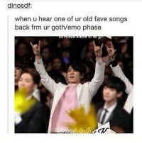 This memes remind me of emo predebut jungkook: dinosdf:  when u hear one of ur old fave songs  back frm ur goth/emo phase This memes remind me of emo predebut jungkook