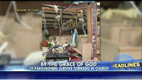 "Church, God, and Memes: DIOCESE OF TYLER  E GRACE OF GOD  HEADLINES  TX PARISHIONERS SURVIVE TORNADO IN CHURCH ""Christ was leaning over us, protecting us."" Dozens of parishioners at a Texas church escaped a tornado unharmed. Read more about this story at FoxNews.com."