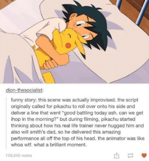 "Ash, Dad, and Funny: dion-thesocialist:  funny story: this scene was actually improvised. the script  originally called for pikachu to roll over onto his side and  deliver a line that went ""good battling today ash. can we get  ihop in the morning?"" but during filming, pikachu started  thinking about how his real life trainer never hugged him and  also will smith's dad, so he delivered this amazing  performance all off the top of his head. the animator was like  whoa wtf. what a brilliant moment.  159,645 notes"