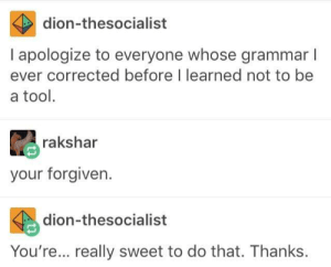 Theyre, Theyre: dion-thesocialist  I apologize to everyone whose grammar l  ever corrected before I learned not to be  a tool.  rakshar  your forgiven.  dion-thesocialist  You're... really sweet to do that. Thanks Theyre, Theyre