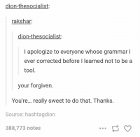 Grammared: dion-thesocialist:  rakshar:  dion-thesocialist:  I apologize to everyone whose grammar l  ever corrected before I learned not to be a  tool  your forgiven.  You're... really sweet to do that. Thanks.  Source: hashtagdion  388,773 notes