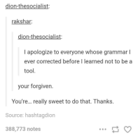 """<p>Resisting temptation! via /r/wholesomememes <a href=""""http://ift.tt/2pw0wdA"""">http://ift.tt/2pw0wdA</a></p>: dion-thesocialist:  rakshar  dion-thesocialist:  I apologize to everyone whose grammar l  ever corrected before I learned not to be a  tool.  your forgiven.  You're... really sweet to do that. Thanks.  Source: hashtagdion  388,773 notes <p>Resisting temptation! via /r/wholesomememes <a href=""""http://ift.tt/2pw0wdA"""">http://ift.tt/2pw0wdA</a></p>"""
