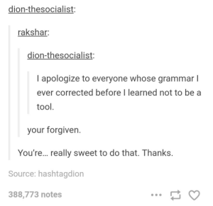 Grammar fool: dion-thesocialist:  rakshar:  dion-thesocialist:  I apologize to everyone whose grammar l  ever corrected before I learned not to be a  tool  your forgiven  You're... really sweet to do that. Thanks.  Source: hashtagdion  388,773 notes Grammar fool