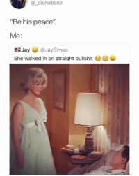 "Jay, Memes, and Bullshit: @_dioneeeee  ""Be his peace""  Me:  Jay @JaySimeo  She walked in on straight bullshit 🗣️🗣️🗣️ AHT!! AHT!!! 👏👏 Smack them taste buds right off your mfn tongue NIGGAAAAAA!!! 😩😩😩😩😩 shepost♻♻ dmfiles @dthomas909"