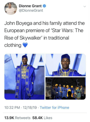 They all look great!: Dionne Grant  @DionneGrant  John Boyega and his family attend the  European premiere of 'Star Wars: The  Rise of Skywalker' in traditional  clothing  illi  10:32 PM · 12/18/19 · Twitter for iPhone  13.9K Retweets 58.4K Likes They all look great!