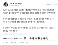 "Bailey Jay, Beef, and Dad: Dios es mi droga  @Lucky Leftovers  Follow  My daughter said ""daddy we are not friends  with Brooklyn because she said I dress weird""  No questions asked now I got beef with a 4  y/o named Brooklyn and her father.  I dont make the rules to this gang shit. I just  play my role.  5:10 PM-4 Jan 2019 from California, USA  26,611 Retweets 91,200 Likes Dad being a dad"