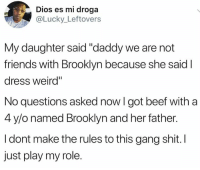 "Beef, Friends, and Memes: Dios es mi droga  Lucky_ Leftovers  My daughter said ""daddy we are not  friends with Brooklyn because she said I  dress weird""  No questions asked now I got beef with a  4 y/o named Brooklyn and her father.  I dont make the rules to this gang shit. I  just play my role."